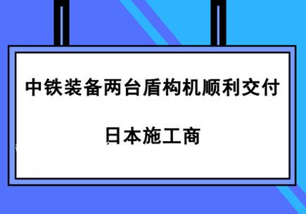 中铁装备两台盾构机顺利交付日本施工商