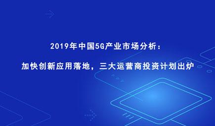 2019年中国5G产业市场分析:加快创新应用落地,三大运营商投资计划出炉