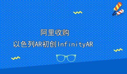 阿里收购以色列AR初创InfinityAR 并入达摩院下机器视觉研究实验室